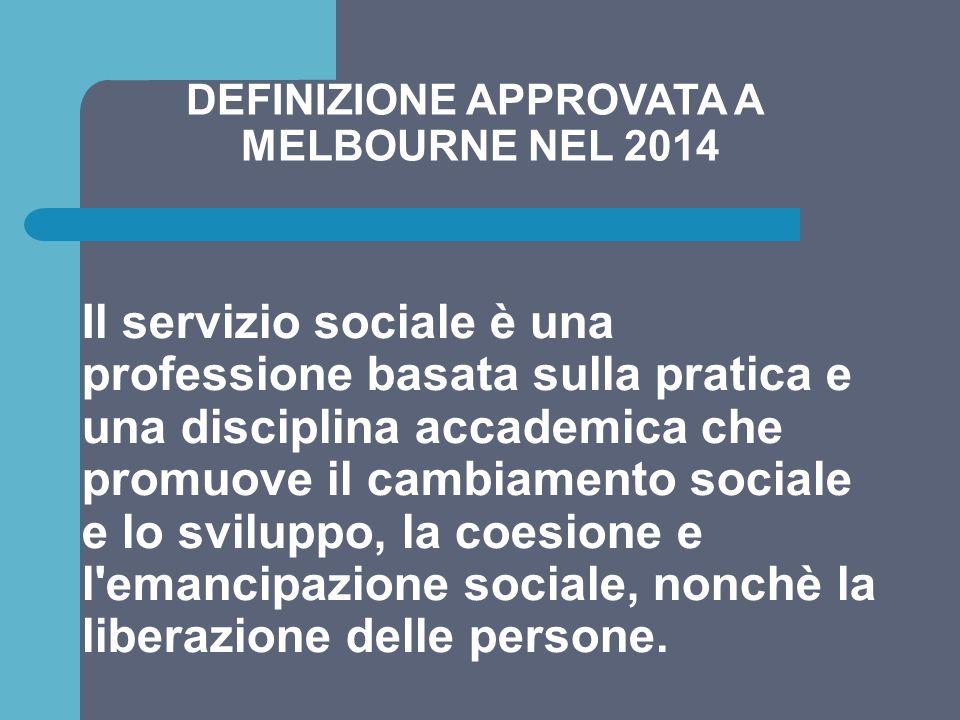DEFINIZIONE APPROVATA A MELBOURNE NEL 2014 Il servizio sociale è una professione basata sulla pratica e una disciplina accademica che promuove il camb