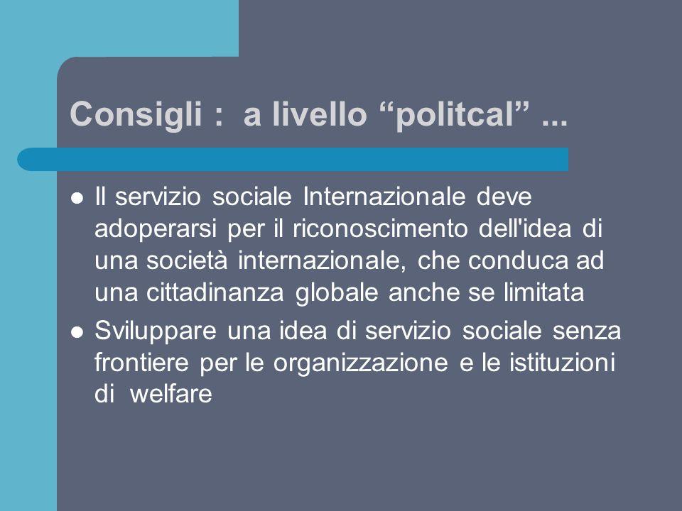 """Consigli : a livello """"politcal""""... Il servizio sociale Internazionale deve adoperarsi per il riconoscimento dell'idea di una società internazionale, c"""