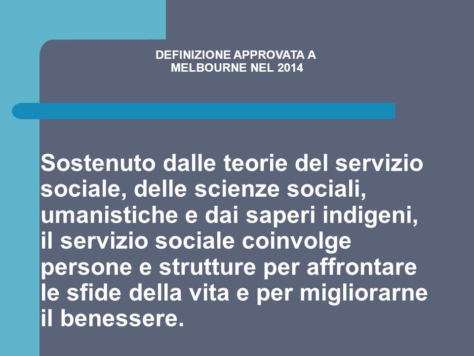 DEFINIZIONE APPROVATA A MELBOURNE NEL 2014 Sostenuto dalle teorie del servizio sociale, delle scienze sociali, umanistiche e dai saperi indigeni, il s