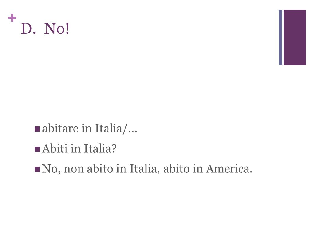 + D. No! abitare in Italia/... Abiti in Italia No, non abito in Italia, abito in America.