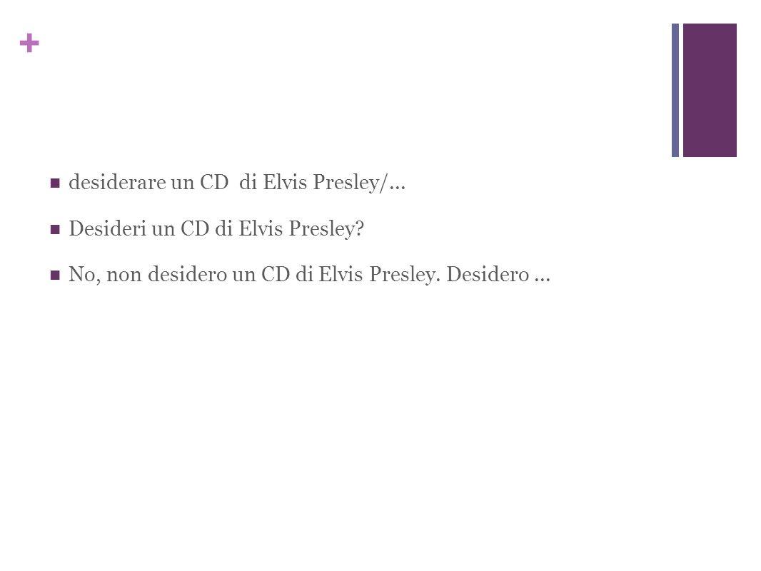 + desiderare un CD di Elvis Presley/... Desideri un CD di Elvis Presley.