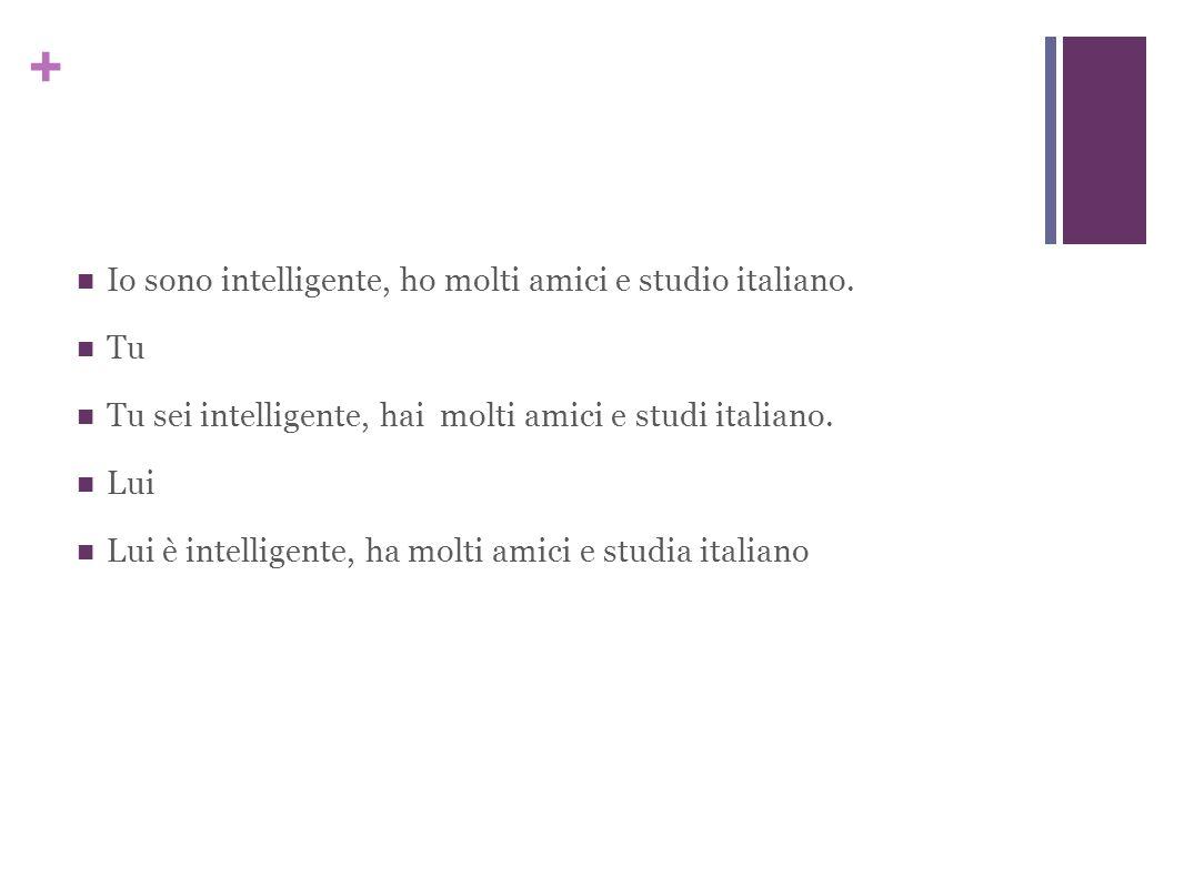 + Io sono intelligente, ho molti amici e studio italiano.