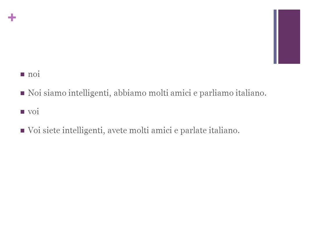 + noi Noi siamo intelligenti, abbiamo molti amici e parliamo italiano.