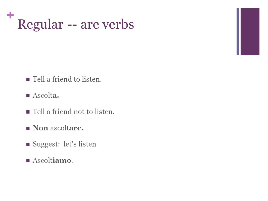 + Regular -- are verbs Tell a friend to listen. Ascolta.