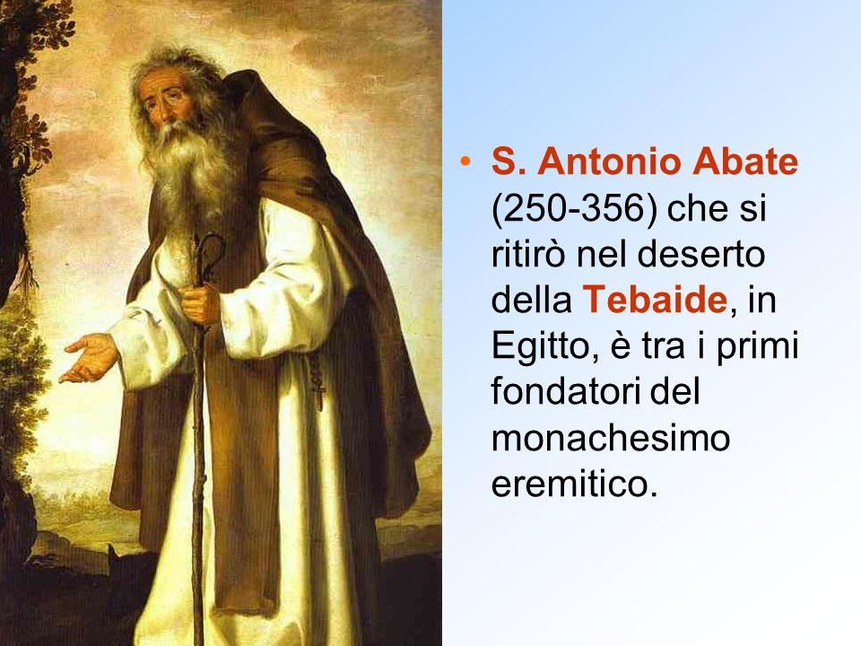 S. Antonio Abate (250-356) che si ritirò nel deserto della Tebaide, in Egitto, è tra i primi fondatori del monachesimo eremitico.