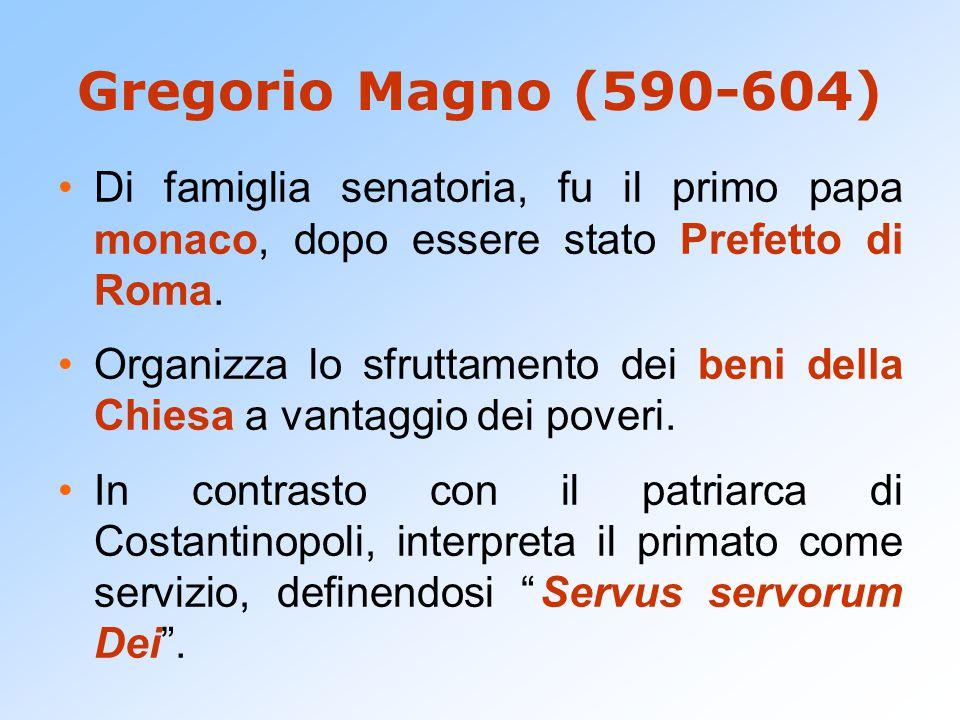 Gregorio Magno (590-604) Di famiglia senatoria, fu il primo papa monaco, dopo essere stato Prefetto di Roma. Organizza lo sfruttamento dei beni della