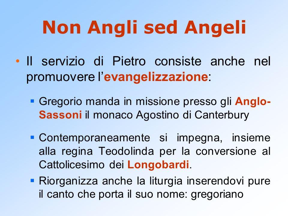 Non Angli sed Angeli Il servizio di Pietro consiste anche nel promuovere l'evangelizzazione:  Gregorio manda in missione presso gli Anglo- Sassoni il