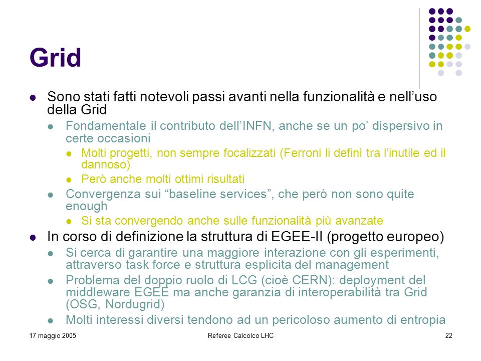 17 maggio 2005Referee Calcolco LHC22 Grid Sono stati fatti notevoli passi avanti nella funzionalità e nell'uso della Grid Fondamentale il contributo dell'INFN, anche se un po' dispersivo in certe occasioni Molti progetti, non sempre focalizzati (Ferroni li definì tra l'inutile ed il dannoso) Però anche molti ottimi risultati Convergenza sui baseline services , che però non sono quite enough Si sta convergendo anche sulle funzionalità più avanzate In corso di definizione la struttura di EGEE-II (progetto europeo) Si cerca di garantire una maggiore interazione con gli esperimenti, attraverso task force e struttura esplicita del management Problema del doppio ruolo di LCG (cioè CERN): deployment del middleware EGEE ma anche garanzia di interoperabilità tra Grid (OSG, Nordugrid) Molti interessi diversi tendono ad un pericoloso aumento di entropia