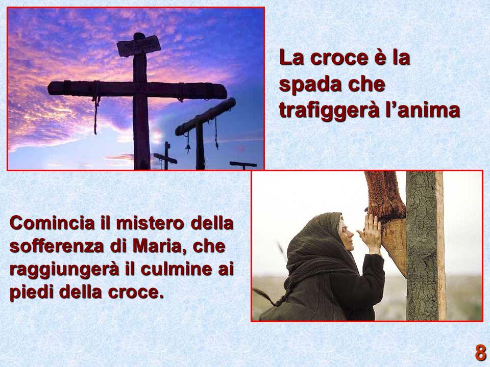 La croce è la spada che trafiggerà l'anima Comincia il mistero della sofferenza di Maria, che raggiungerà il culmine ai piedi della croce. 8