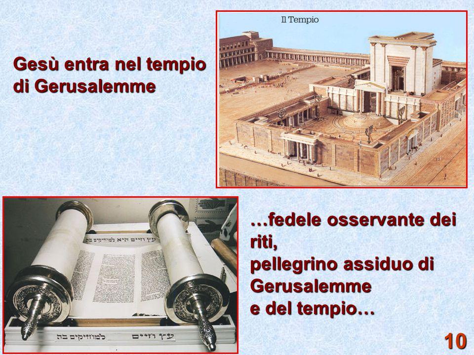 Gesù entra nel tempio di Gerusalemme …fedele osservante dei riti, pellegrino assiduo di Gerusalemme e del tempio… 10