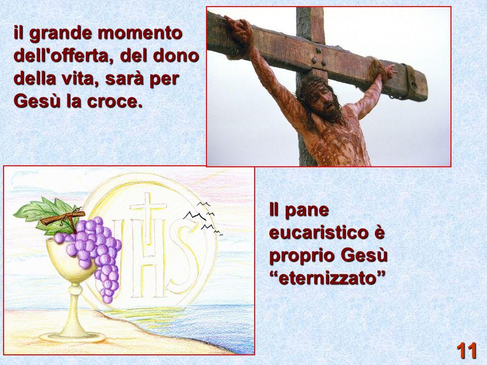 """il grande momento dell'offerta, del dono della vita, sarà per Gesù la croce. Il pane eucaristico è proprio Gesù """"eternizzato"""" 11"""