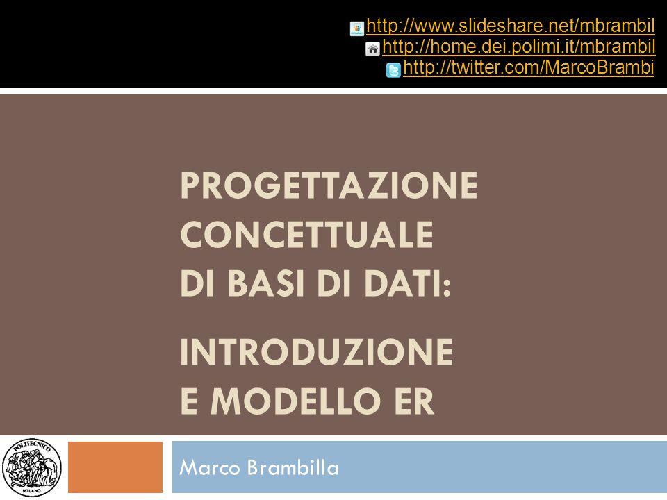 PROGETTAZIONE CONCETTUALE DI BASI DI DATI: INTRODUZIONE E MODELLO ER Marco Brambilla http://home.dei.polimi.it/mbrambil http://twitter.com/MarcoBrambi
