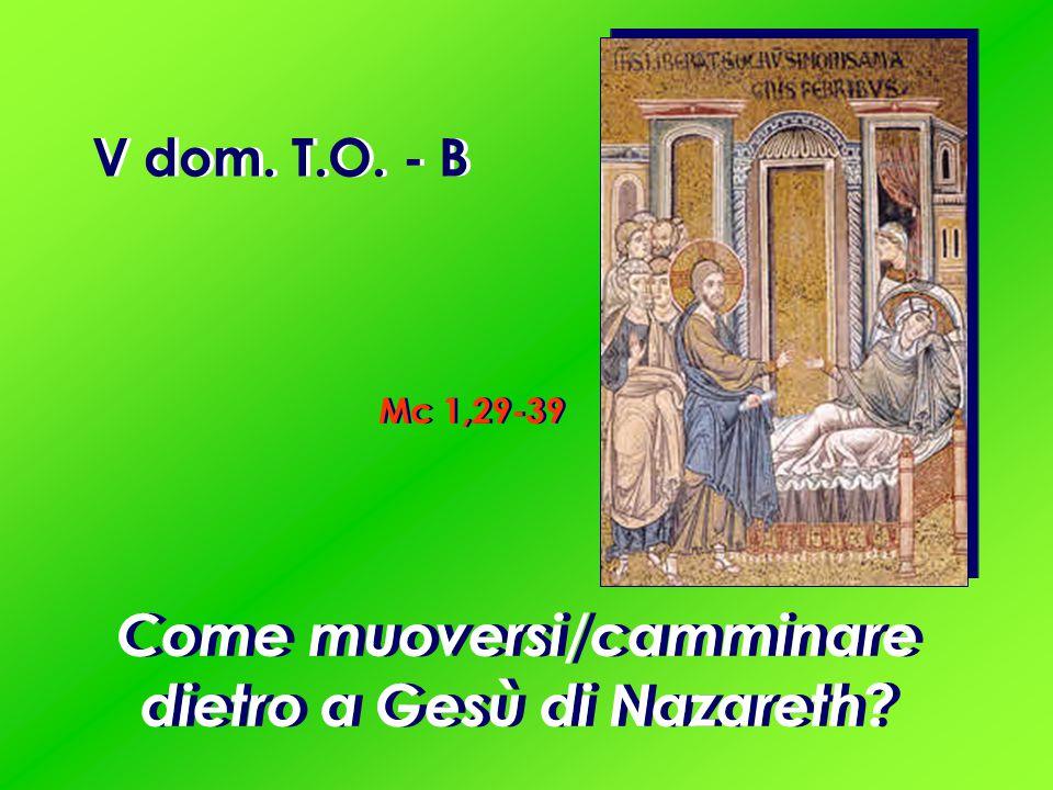 V dom. T.O. - B Mc 1,29-39 Come muoversi/camminare dietro a Gesù di Nazareth