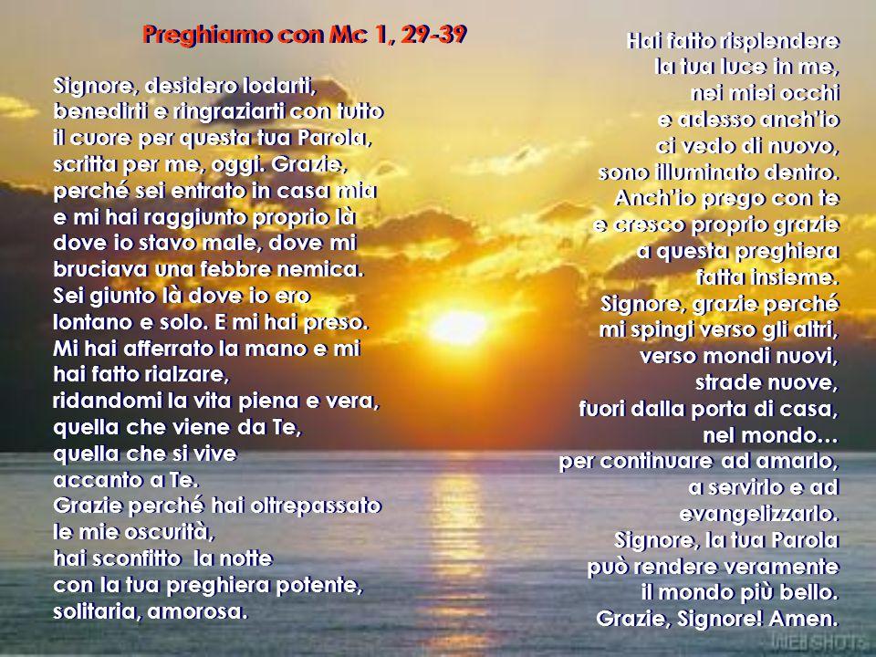 Preghiamo con Mc 1, 29-39 Signore, desidero lodarti, benedirti e ringraziarti con tutto il cuore per questa tua Parola, scritta per me, oggi.