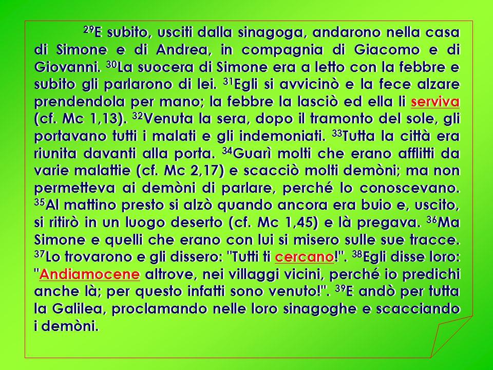 29 E subito, usciti dalla sinagoga, andarono nella casa di Simone e di Andrea, in compagnia di Giacomo e di Giovanni.