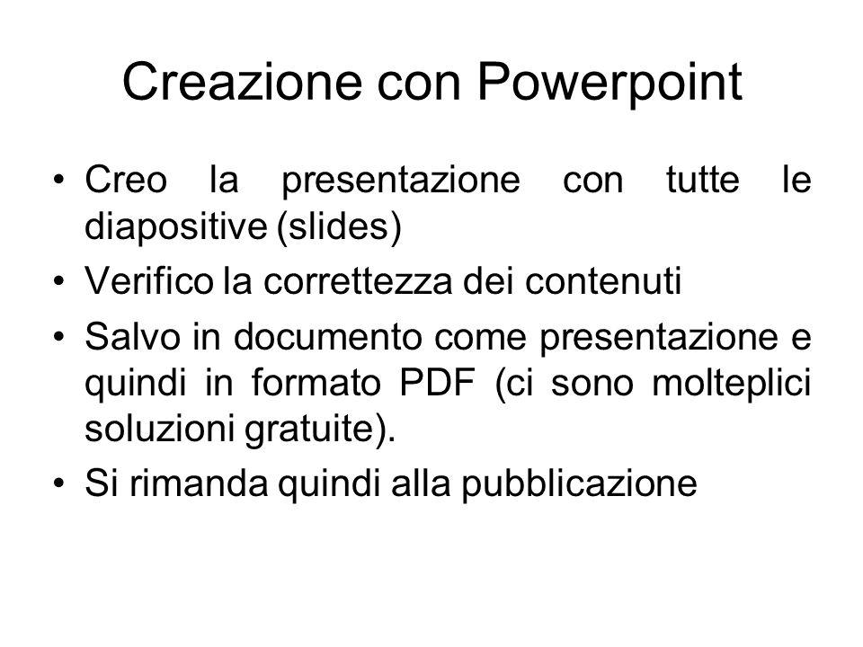 Creazione con Powerpoint Creo la presentazione con tutte le diapositive (slides) Verifico la correttezza dei contenuti Salvo in documento come presentazione e quindi in formato PDF (ci sono molteplici soluzioni gratuite).