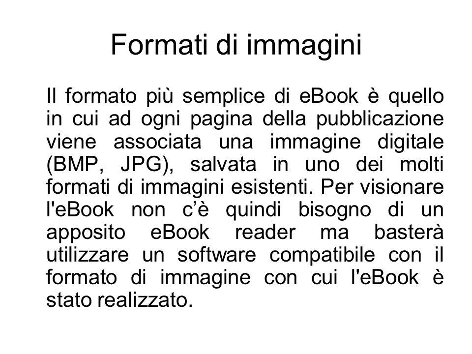 Formati di immagini Il formato più semplice di eBook è quello in cui ad ogni pagina della pubblicazione viene associata una immagine digitale (BMP, JPG), salvata in uno dei molti formati di immagini esistenti.
