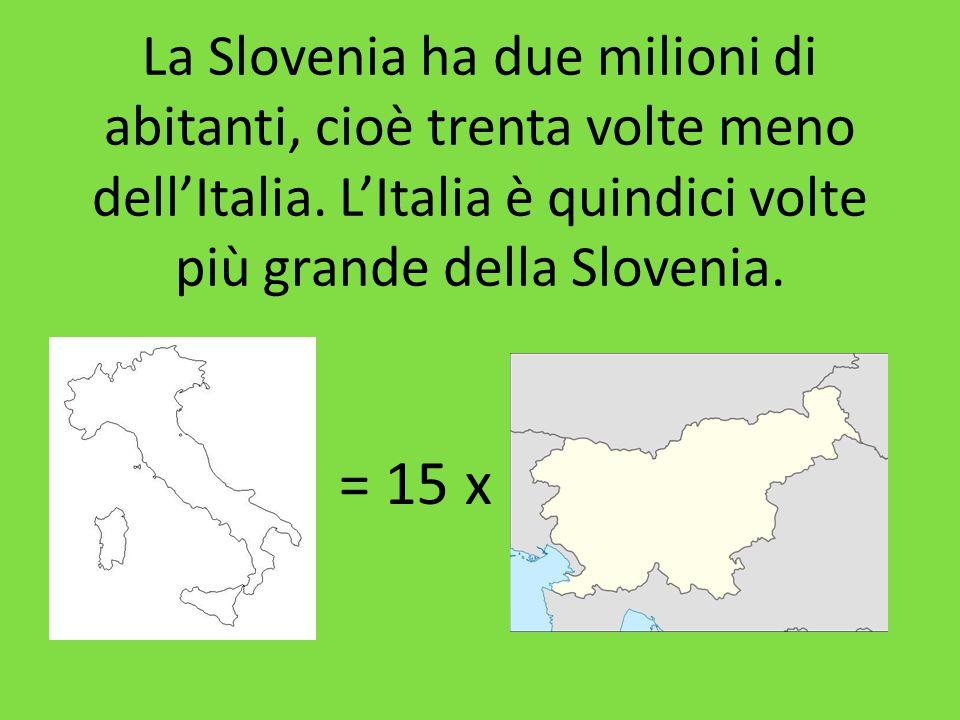 La Slovenia ha due milioni di abitanti, cioè trenta volte meno dell'Italia. L'Italia è quindici volte più grande della Slovenia. = 15 x