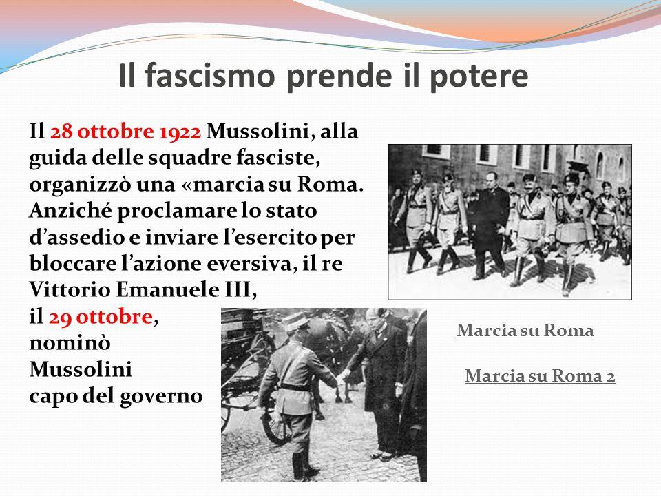 Il fascismo prende il potere Il 28 ottobre 1922 Mussolini, alla guida delle squadre fasciste, organizzò una «marcia su Roma. Anziché proclamare lo sta