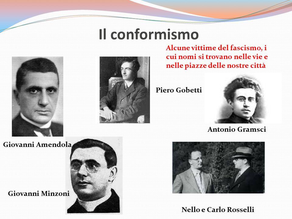 Il conformismo Giovanni Amendola Piero Gobetti Antonio Gramsci Nello e Carlo Rosselli Giovanni Minzoni Alcune vittime del fascismo, i cui nomi si trov