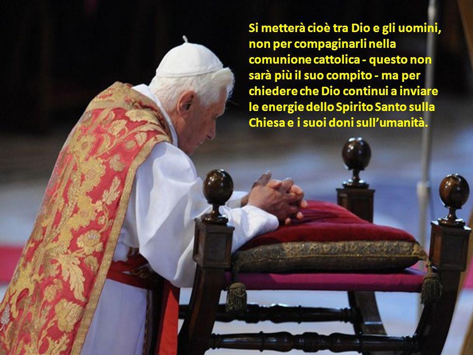 Si metterà cioè tra Dio e gli uomini, non per compaginarli nella comunione cattolica - questo non sarà più il suo compito - ma per chiedere che Dio continui a inviare le energie dello Spirito Santo sulla Chiesa e i suoi doni sull'umanità.