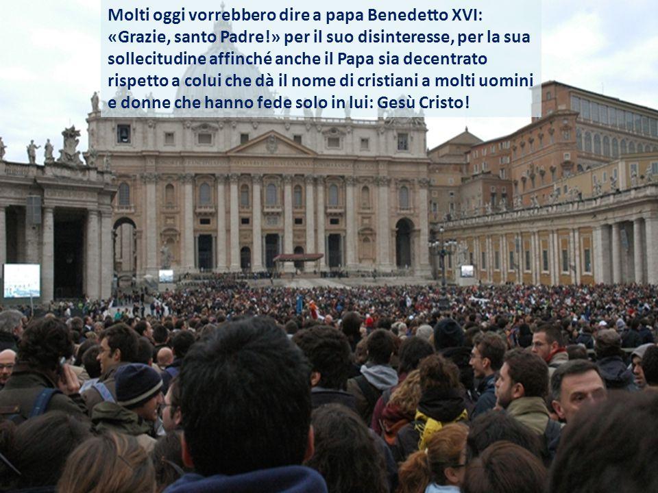 Molti oggi vorrebbero dire a papa Benedetto XVI: «Grazie, santo Padre!» per il suo disinteresse, per la sua sollecitudine affinché anche il Papa sia decentrato rispetto a colui che dà il nome di cristiani a molti uomini e donne che hanno fede solo in lui: Gesù Cristo!