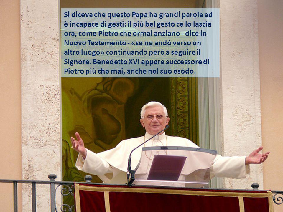 Si diceva che questo Papa ha grandi parole ed è incapace di gesti: il più bel gesto ce lo lascia ora, come Pietro che ormai anziano - dice in Nuovo Testamento - «se ne andò verso un altro luogo» continuando però a seguire il Signore.