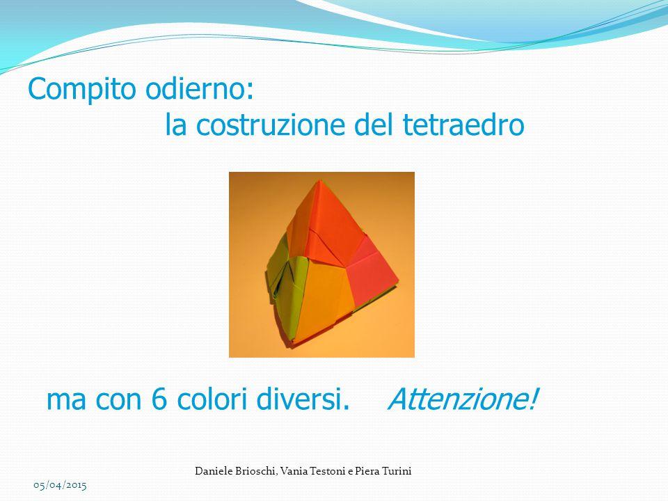 05/04/2015 Daniele Brioschi, Vania Testoni e Piera Turini Compito odierno: la costruzione del tetraedro ma con 6 colori diversi. Attenzione!