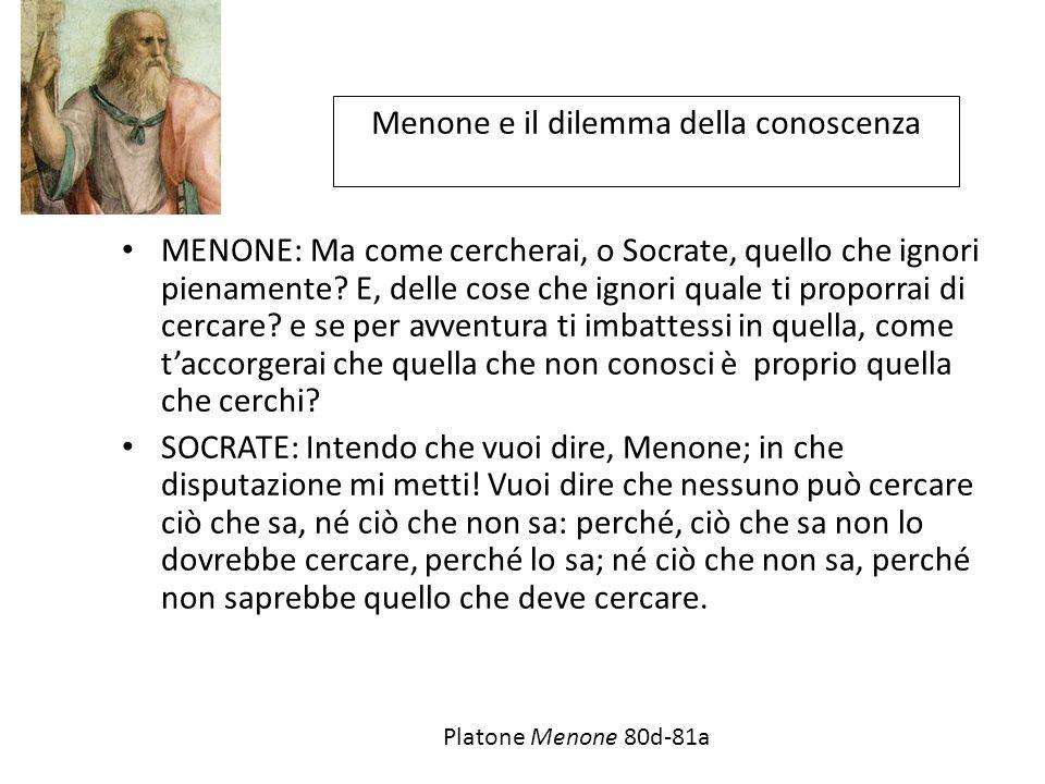 Menone e il dilemma della conoscenza MENONE: Ma come cercherai, o Socrate, quello che ignori pienamente.