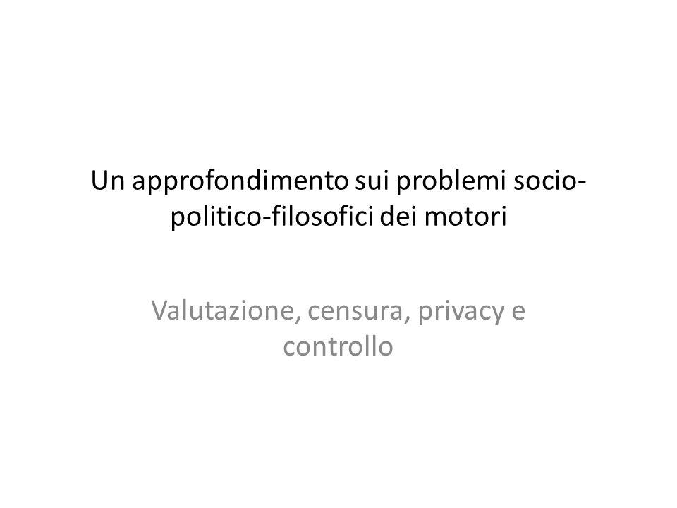 Un approfondimento sui problemi socio- politico-filosofici dei motori Valutazione, censura, privacy e controllo