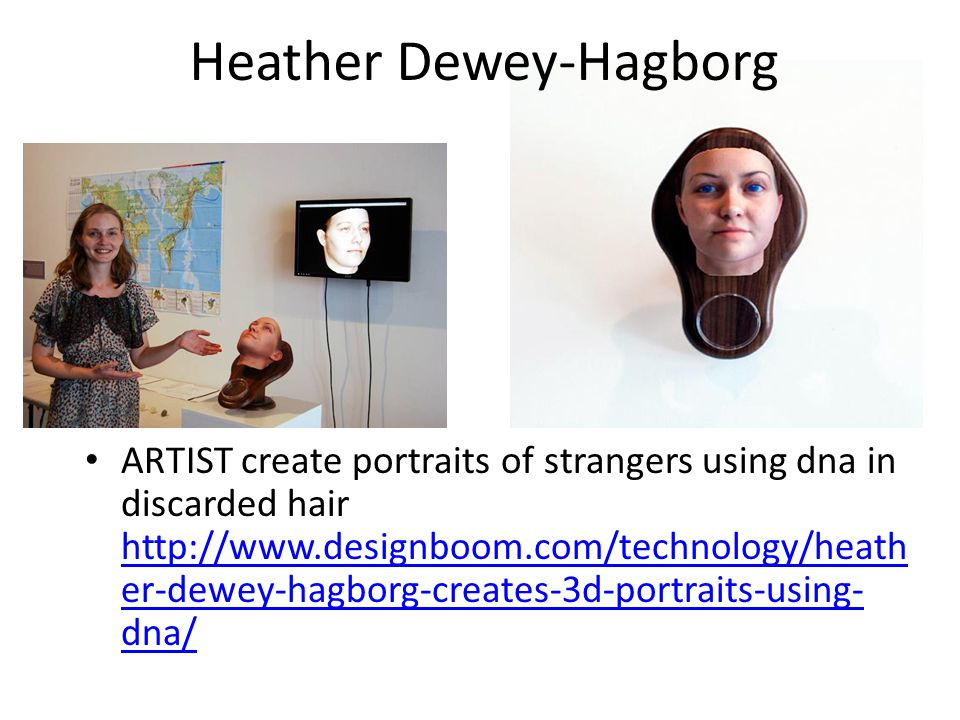 ARTIST create portraits of strangers using dna in discarded hair http://www.designboom.com/technology/heath er-dewey-hagborg-creates-3d-portraits-using- dna/ http://www.designboom.com/technology/heath er-dewey-hagborg-creates-3d-portraits-using- dna/ Heather Dewey-Hagborg