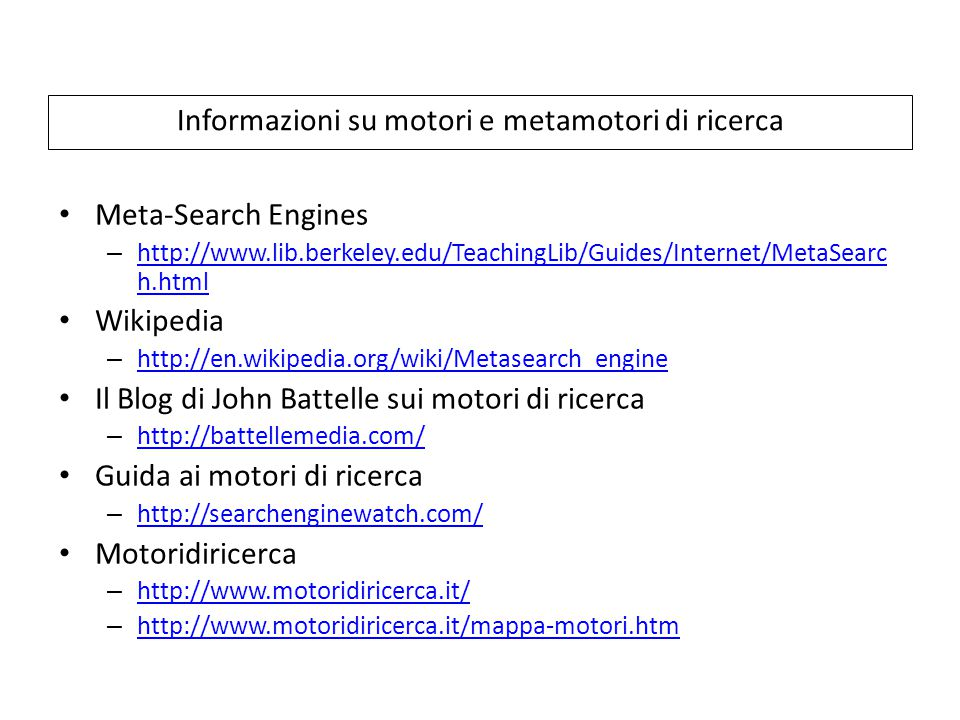 Informazioni su motori e metamotori di ricerca Meta-Search Engines – http://www.lib.berkeley.edu/TeachingLib/Guides/Internet/MetaSearc h.html http://www.lib.berkeley.edu/TeachingLib/Guides/Internet/MetaSearc h.html Wikipedia – http://en.wikipedia.org/wiki/Metasearch_engine http://en.wikipedia.org/wiki/Metasearch_engine Il Blog di John Battelle sui motori di ricerca – http://battellemedia.com/ http://battellemedia.com/ Guida ai motori di ricerca – http://searchenginewatch.com/ http://searchenginewatch.com/ Motoridiricerca – http://www.motoridiricerca.it/ http://www.motoridiricerca.it/ – http://www.motoridiricerca.it/mappa-motori.htm http://www.motoridiricerca.it/mappa-motori.htm