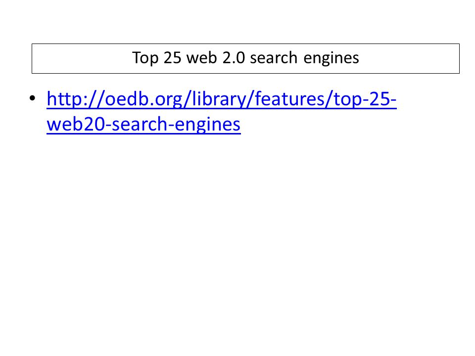 Top 25 web 2.0 search engines http://oedb.org/library/features/top-25- web20-search-engines http://oedb.org/library/features/top-25- web20-search-engines