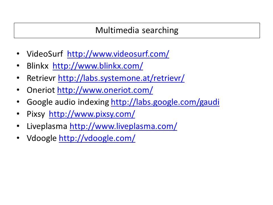 Multimedia searching VideoSurf http://www.videosurf.com/http://www.videosurf.com/ Blinkx http://www.blinkx.com/http://www.blinkx.com/ Retrievr http://labs.systemone.at/retrievr/http://labs.systemone.at/retrievr/ Oneriot http://www.oneriot.com/http://www.oneriot.com/ Google audio indexing http://labs.google.com/gaudihttp://labs.google.com/gaudi Pixsy http://www.pixsy.com/http://www.pixsy.com/ Liveplasma http://www.liveplasma.com/http://www.liveplasma.com/ Vdoogle http://vdoogle.com/http://vdoogle.com/