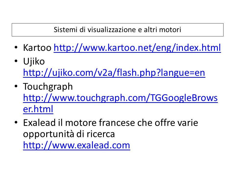Sistemi di visualizzazione e altri motori Kartoo http://www.kartoo.net/eng/index.htmlhttp://www.kartoo.net/eng/index.html Ujiko http://ujiko.com/v2a/flash.php langue=en http://ujiko.com/v2a/flash.php langue=en Touchgraph http://www.touchgraph.com/TGGoogleBrows er.html http://www.touchgraph.com/TGGoogleBrows er.html Exalead il motore francese che offre varie opportunità di ricerca http://www.exalead.com http://www.exalead.com