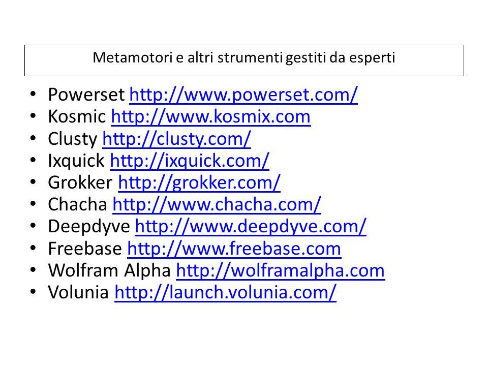 Metamotori e altri strumenti gestiti da esperti Powerset http://www.powerset.com/http://www.powerset.com/ Kosmic http://www.kosmix.comhttp://www.kosmix.com Clusty http://clusty.com/http://clusty.com/ Ixquick http://ixquick.com/http://ixquick.com/ Grokker http://grokker.com/http://grokker.com/ Chacha http://www.chacha.com/http://www.chacha.com/ Deepdyve http://www.deepdyve.com/http://www.deepdyve.com/ Freebase http://www.freebase.comhttp://www.freebase.com Wolfram Alpha http://wolframalpha.comhttp://wolframalpha.com Volunia http://launch.volunia.com/http://launch.volunia.com/