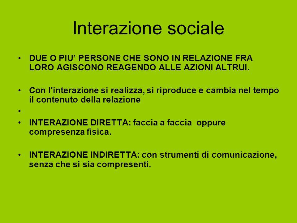 Interazione sociale DUE O PIU' PERSONE CHE SONO IN RELAZIONE FRA LORO AGISCONO REAGENDO ALLE AZIONI ALTRUI. Con l'interazione si realizza, si riproduc
