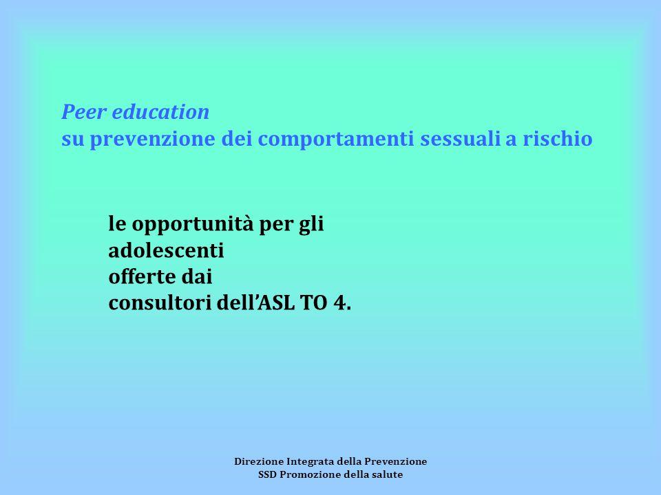 Direzione Integrata della Prevenzione SSD Promozione della salute Peer education su prevenzione dei comportamenti sessuali a rischio le opportunità per gli adolescenti offerte dai consultori dell'ASL TO 4.