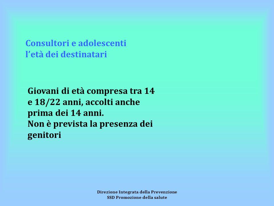 Direzione Integrata della Prevenzione SSD Promozione della salute Consultori e adolescenti l'età dei destinatari Giovani di età compresa tra 14 e 18/22 anni, accolti anche prima dei 14 anni.
