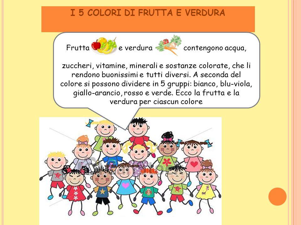I 5 COLORI DI FRUTTA E VERDURA Frutta e verdura contengono acqua, zuccheri, vitamine, minerali e sostanze colorate, che li rendono buonissimi e tutti