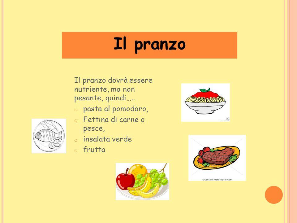Il pranzo Il pranzo dovrà essere nutriente, ma non pesante, quindi….. o pasta al pomodoro, o Fettina di carne o pesce, o insalata verde o frutta
