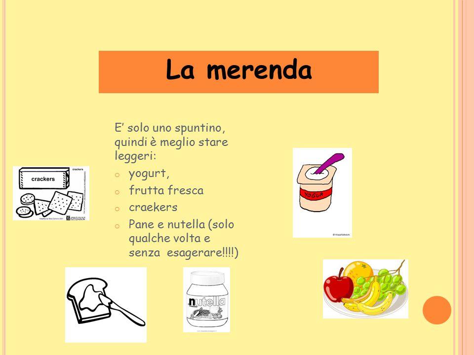 La merenda E' solo uno spuntino, quindi è meglio stare leggeri: o yogurt, o frutta fresca o craekers o Pane e nutella (solo qualche volta e senza esag