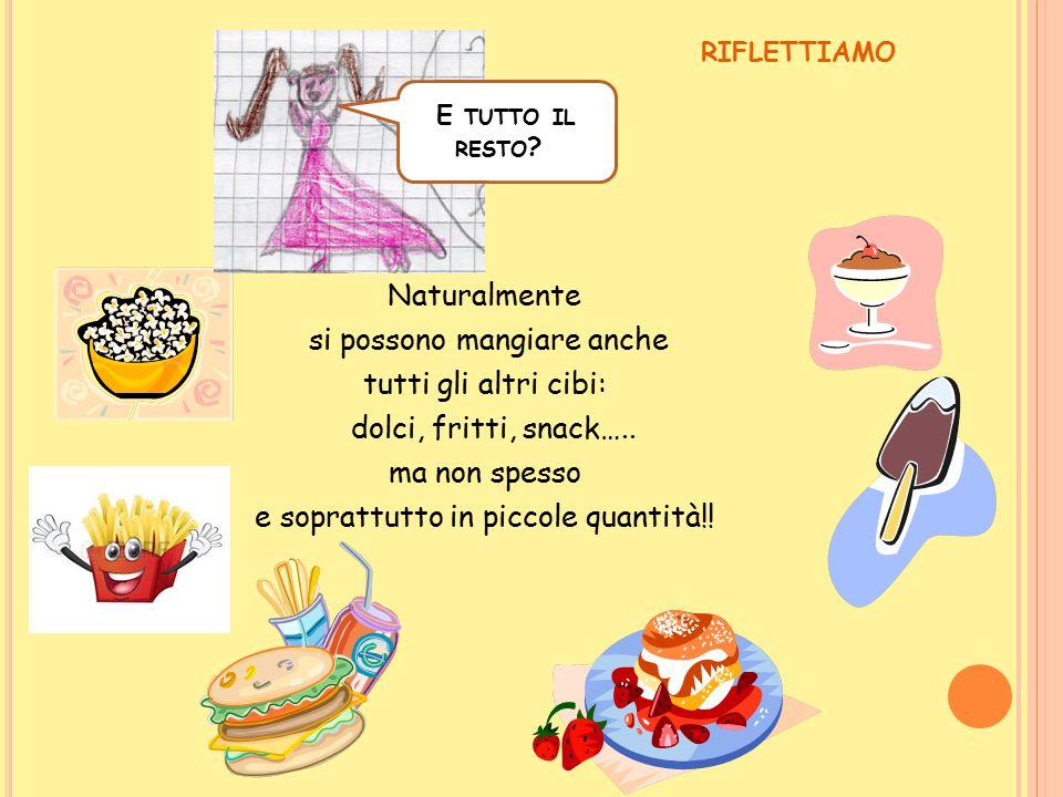 Naturalmente si possono mangiare anche tutti gli altri cibi: dolci, fritti, snack….. ma non spesso e soprattutto in piccole quantità!! RIFLETTIAMO E T