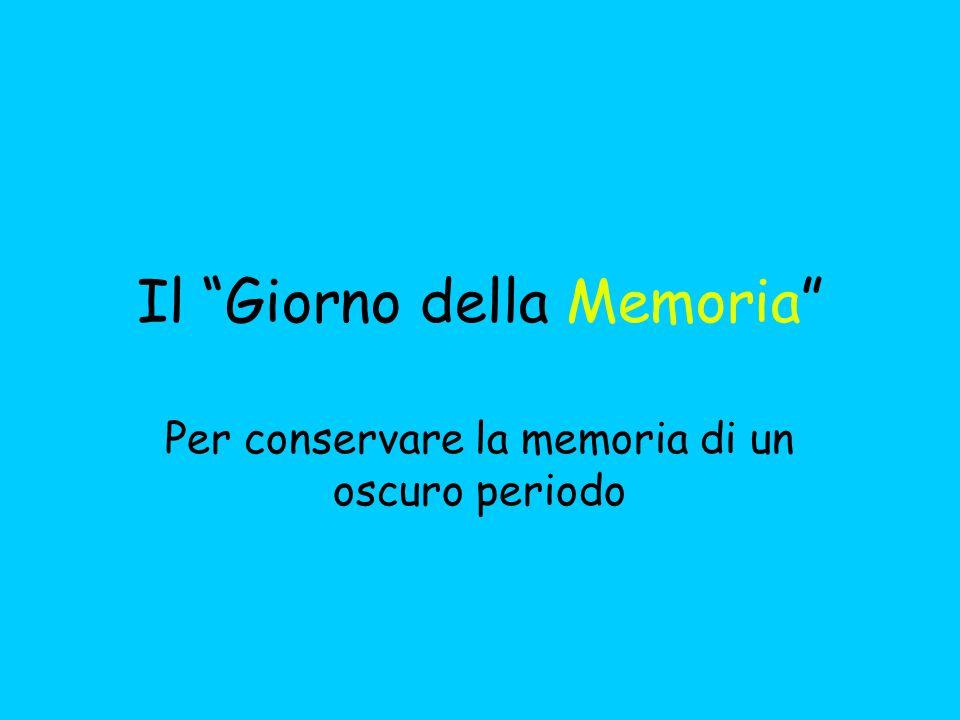 Il Giorno della Memoria Per conservare la memoria di un oscuro periodo