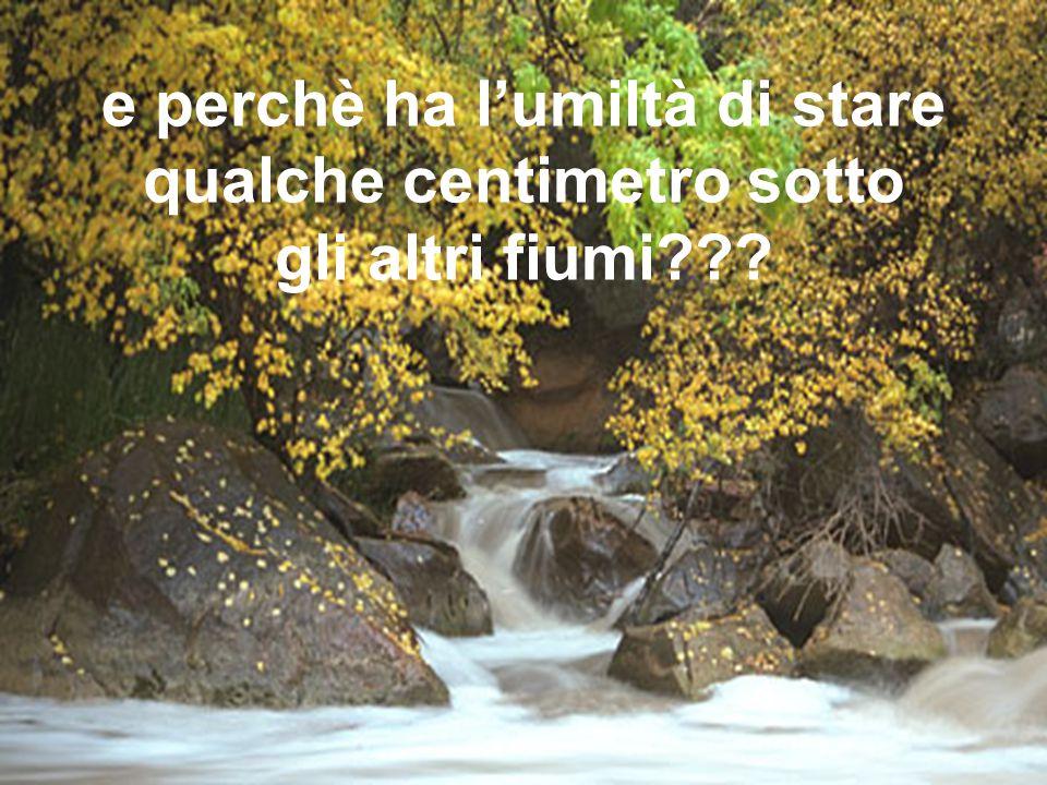 e perchè ha l'umiltà di stare qualche centimetro sotto gli altri fiumi???