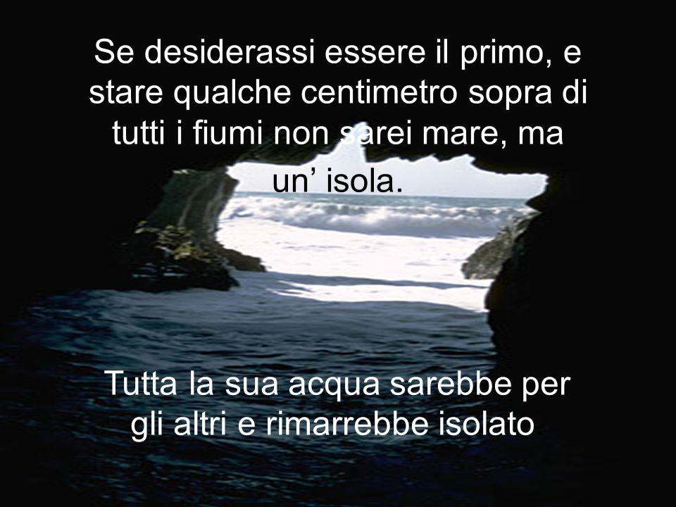 Se desiderassi essere il primo, e stare qualche centimetro sopra di tutti i fiumi non sarei mare, ma un' isola.