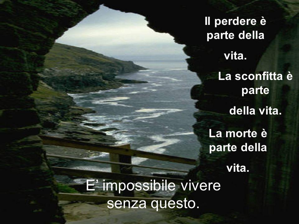 Il perdere è parte della vita.E' impossibile vivere senza questo.