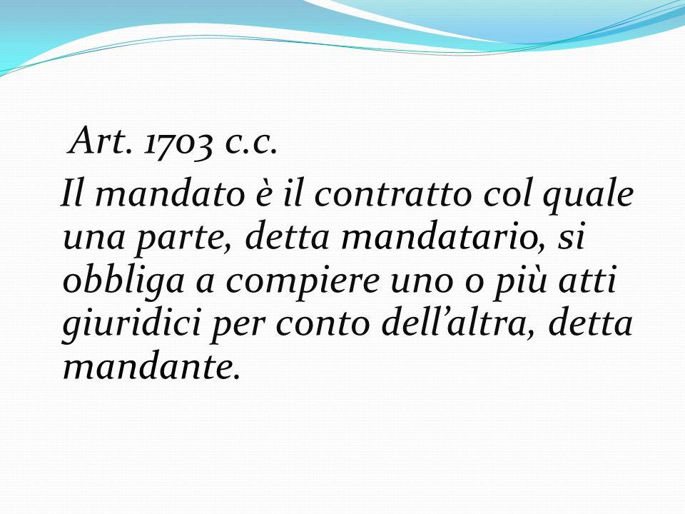 Art. 1703 c.c. Il mandato è il contratto col quale una parte, detta mandatario, si obbliga a compiere uno o più atti giuridici per conto dell'altra, d