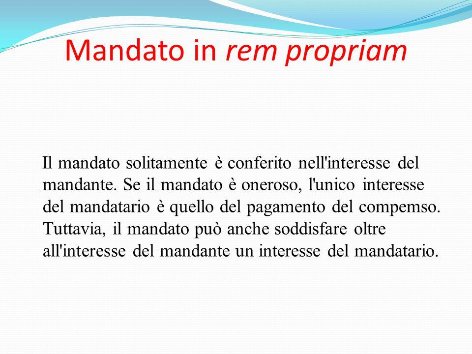Mandato in rem propriam Il mandato solitamente è conferito nell'interesse del mandante. Se il mandato è oneroso, l'unico interesse del mandatario è qu
