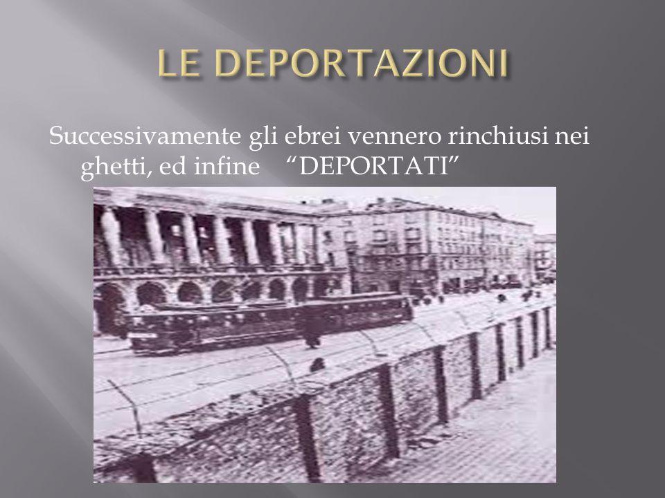 In seguito gli Ebrei vennero deportati nei campi di concentramento, tra cui ricordiamo quelli di:Auschwitz, Treblinka, Dachau, Bergen Belsen, Mauthausen.
